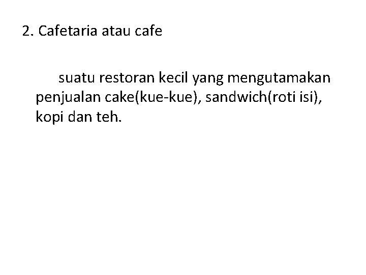 2. Cafetaria atau cafe suatu restoran kecil yang mengutamakan penjualan cake(kue-kue), sandwich(roti isi), kopi
