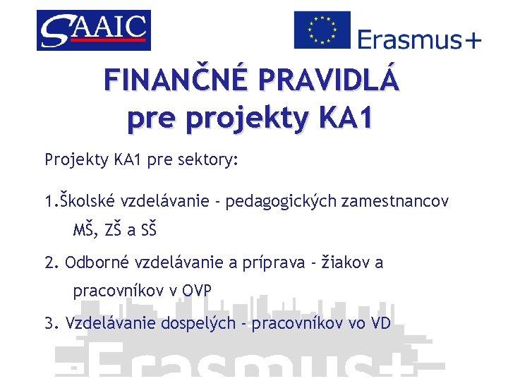 FINANČNÉ PRAVIDLÁ pre projekty KA 1 Projekty KA 1 pre sektory: 1. Školské vzdelávanie