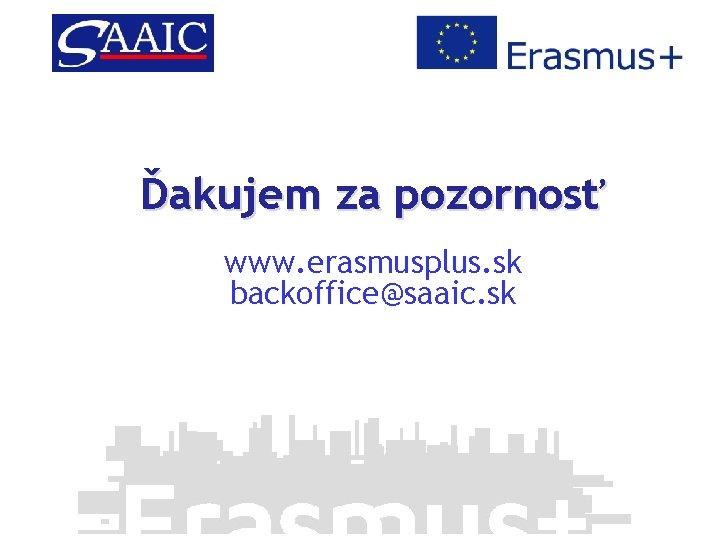 Ďakujem za pozornosť www. erasmusplus. sk backoffice@saaic. sk