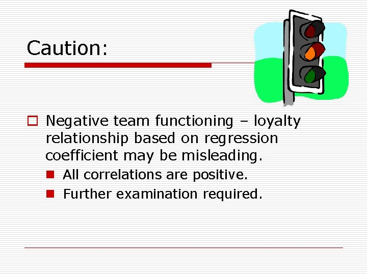 Caution: o Negative team functioning – loyalty relationship based on regression coefficient may be