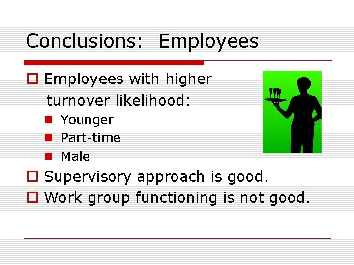Conclusions: Employees o Employees with higher turnover likelihood: n Younger n Part-time n Male