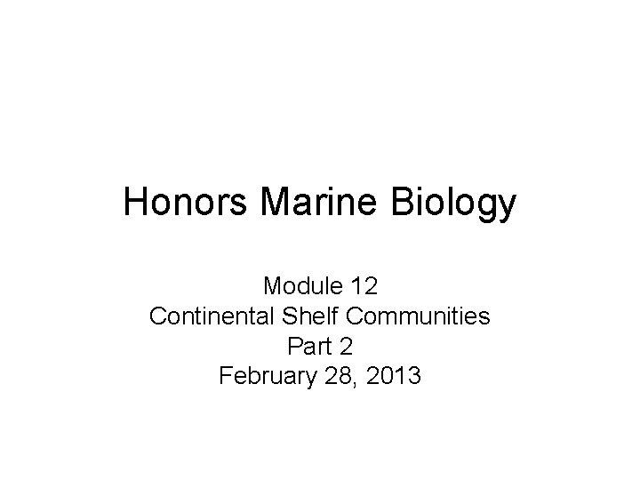 Honors Marine Biology Module 12 Continental Shelf Communities Part 2 February 28, 2013