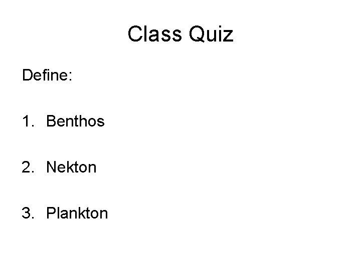 Class Quiz Define: 1. Benthos 2. Nekton 3. Plankton