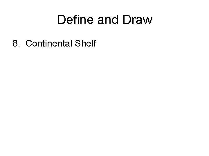 Define and Draw 8. Continental Shelf