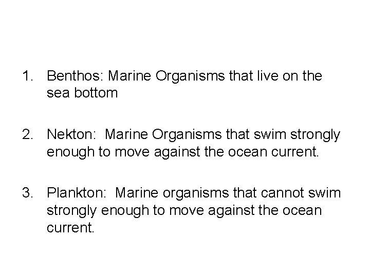 1. Benthos: Marine Organisms that live on the sea bottom 2. Nekton: Marine Organisms