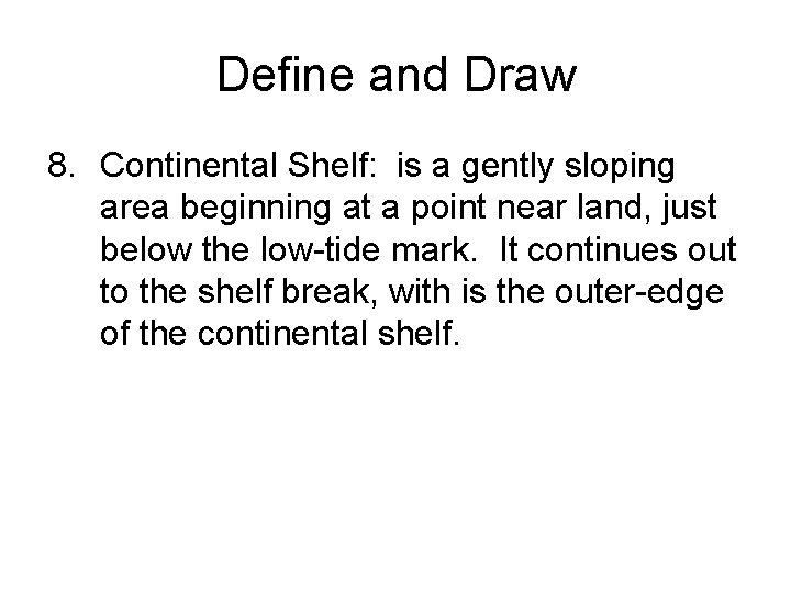 Define and Draw 8. Continental Shelf: is a gently sloping area beginning at a