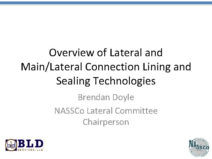 Overview of Lateral and Main/Lateral Connection Lining and Sealing Technologies Brendan Doyle NASSCo Lateral