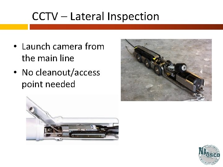 CCTV – Lateral Inspection • Launch camera from the main line • No cleanout/access