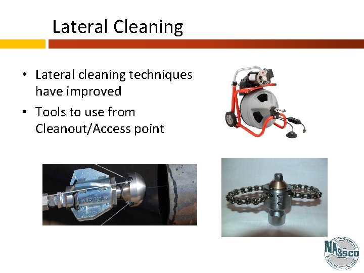 Lateral Cleaning • Lateral cleaning techniques have improved • Tools to use from Cleanout/Access