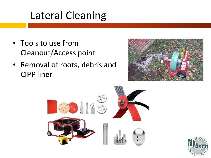 Lateral Cleaning • Tools to use from Cleanout/Access point • Removal of roots, debris