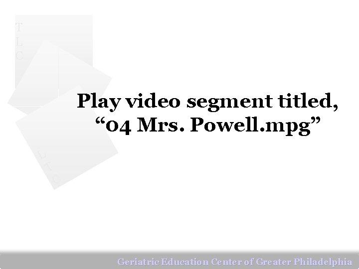 """T L C Play video segment titled, """" 04 Mrs. Powell. mpg"""" L T"""