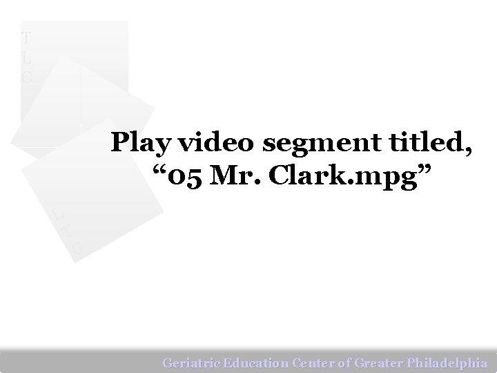 """T L C Play video segment titled, """" 05 Mr. Clark. mpg"""" L T"""