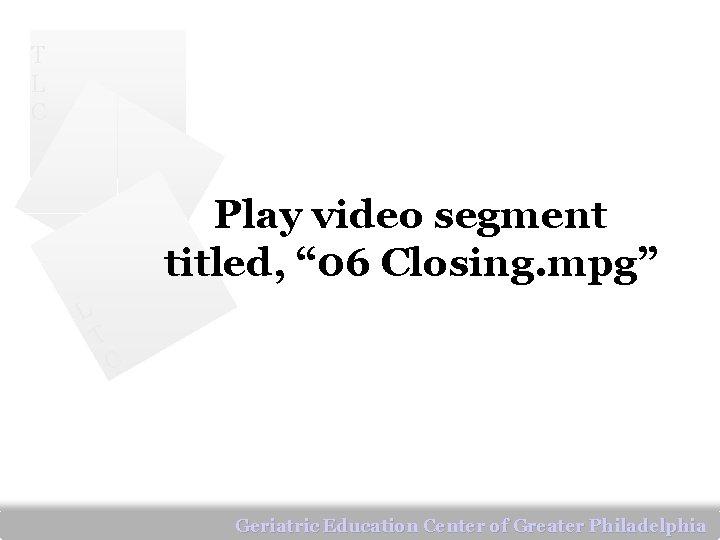 """T L C Play video segment titled, """" 06 Closing. mpg"""" L T C"""