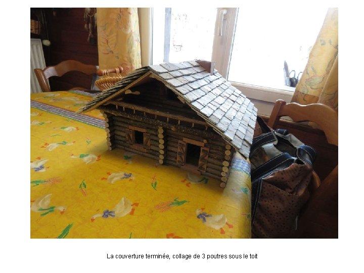 La couverture terminée, collage de 3 poutres sous le toit