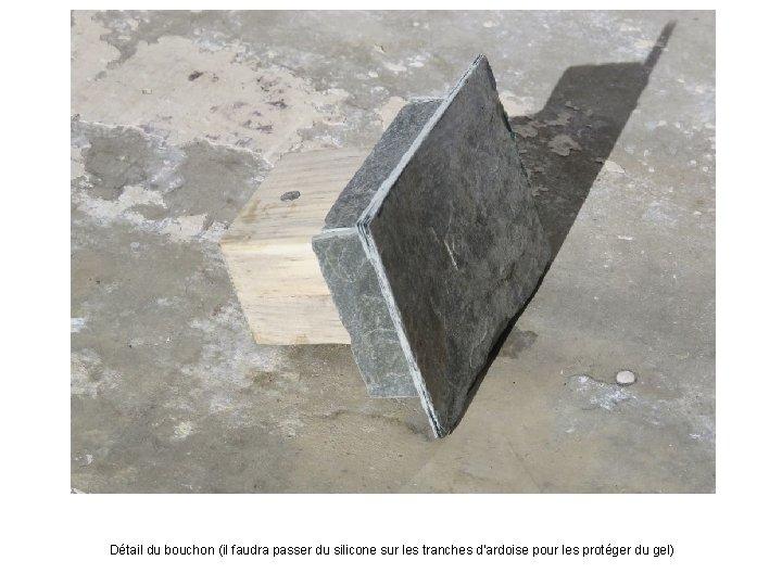 Détail du bouchon (il faudra passer du silicone sur les tranches d'ardoise pour les
