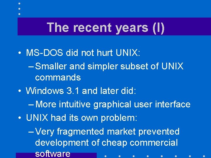 The recent years (I) • MS-DOS did not hurt UNIX: – Smaller and simpler