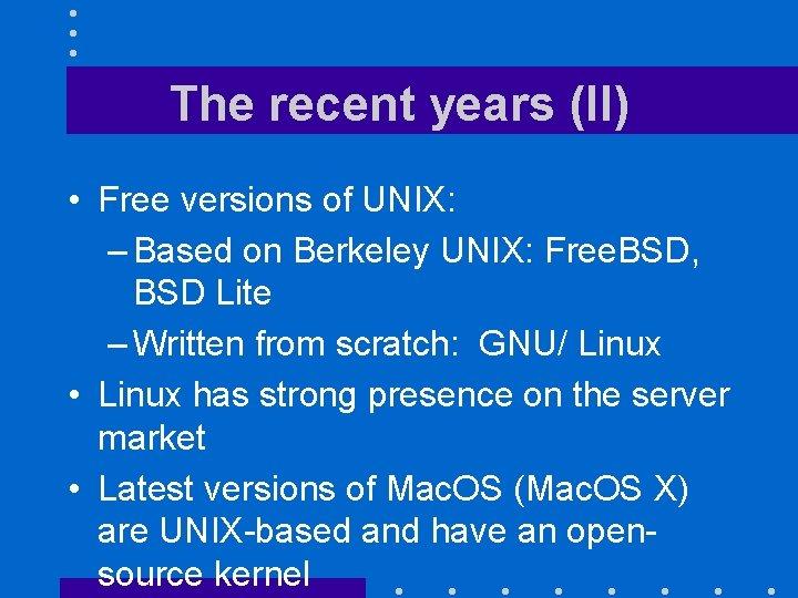 The recent years (II) • Free versions of UNIX: – Based on Berkeley UNIX: