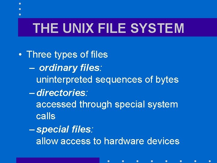 THE UNIX FILE SYSTEM • Three types of files – ordinary files: uninterpreted sequences