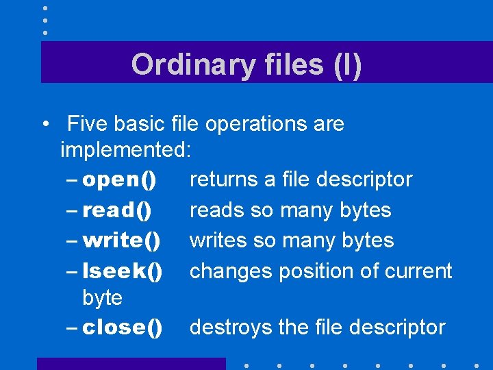 Ordinary files (I) • Five basic file operations are implemented: – open() returns a