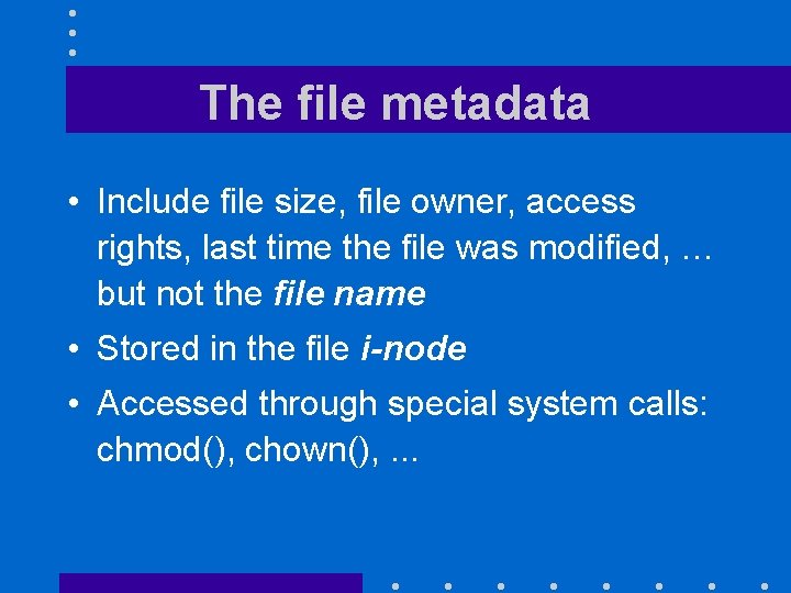 The file metadata • Include file size, file owner, access rights, last time the