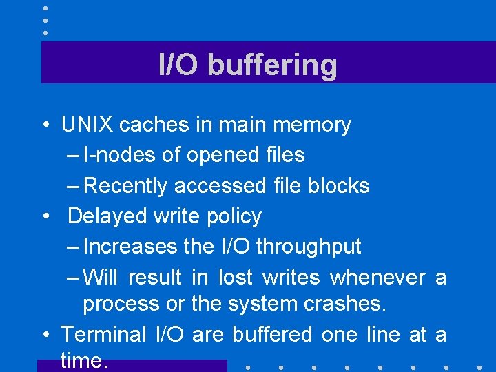 I/O buffering • UNIX caches in main memory – I-nodes of opened files –