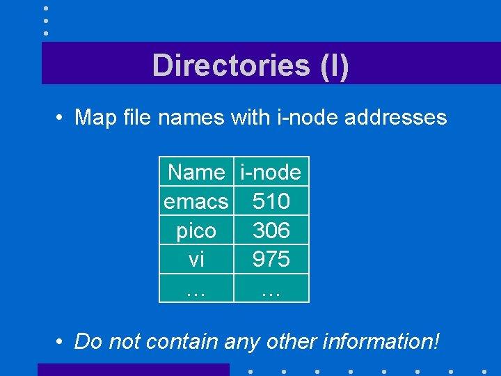 Directories (I) • Map file names with i-node addresses Name i-node emacs 510 pico