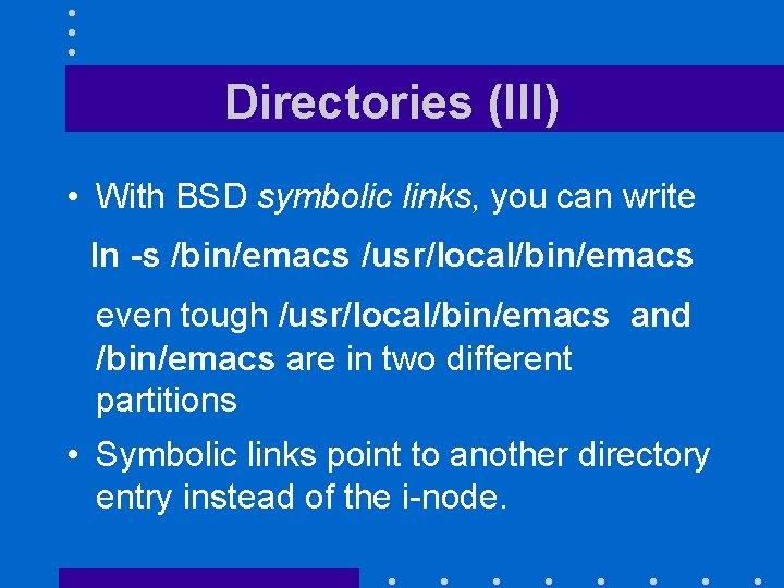 Directories (III) • With BSD symbolic links, you can write ln -s /bin/emacs /usr/local/bin/emacs