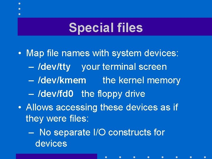 Special files • Map file names with system devices: – /dev/tty your terminal screen
