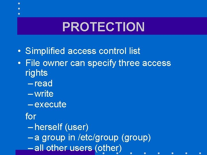 PROTECTION • Simplified access control list • File owner can specify three access rights