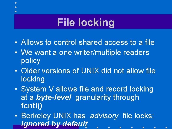 File locking • Allows to control shared access to a file • We want