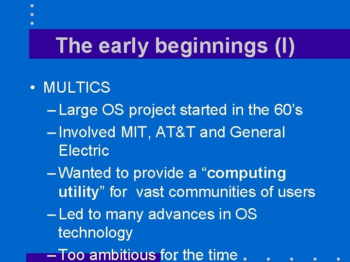 The early beginnings (I) • MULTICS – Large OS project started in the 60's