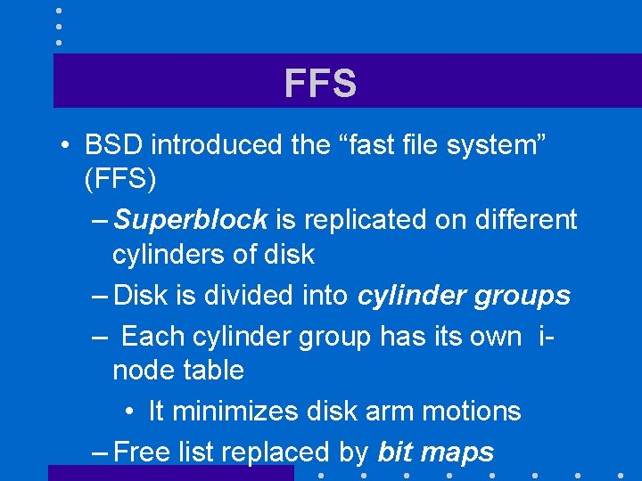 """FFS • BSD introduced the """"fast file system"""" (FFS) – Superblock is replicated on"""