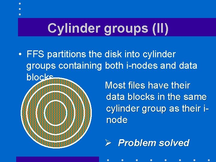 Cylinder groups (II) • FFS partitions the disk into cylinder groups containing both i-nodes