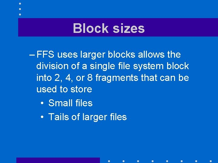 Block sizes – FFS uses larger blocks allows the division of a single file