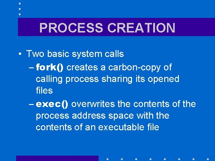 PROCESS CREATION • Two basic system calls – fork() creates a carbon-copy of calling