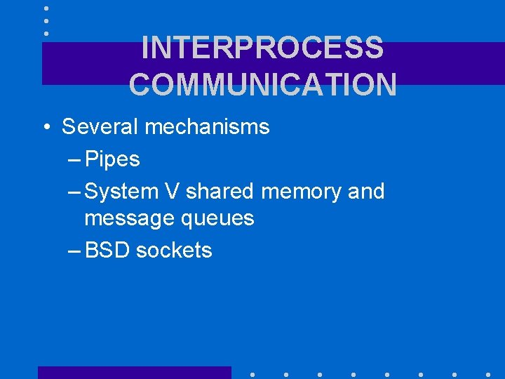 INTERPROCESS COMMUNICATION • Several mechanisms – Pipes – System V shared memory and message