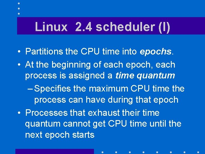 Linux 2. 4 scheduler (I) • Partitions the CPU time into epochs. • At