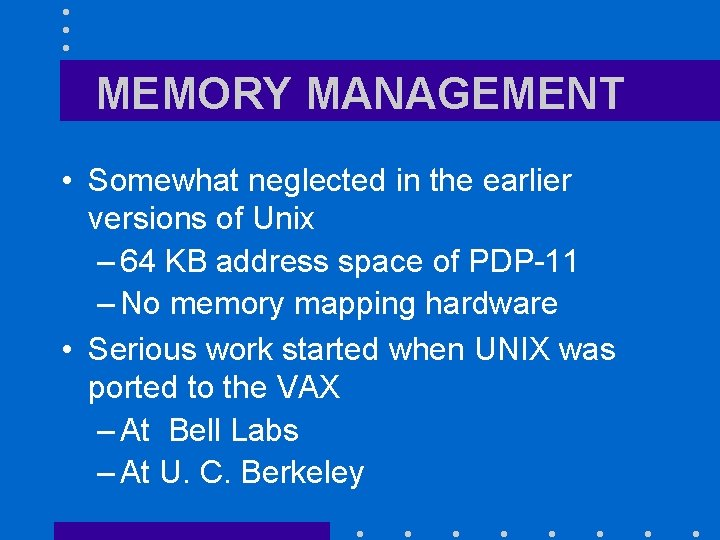 MEMORY MANAGEMENT • Somewhat neglected in the earlier versions of Unix – 64 KB