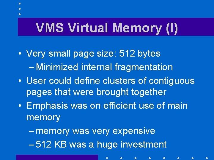 VMS Virtual Memory (I) • Very small page size: 512 bytes – Minimized internal