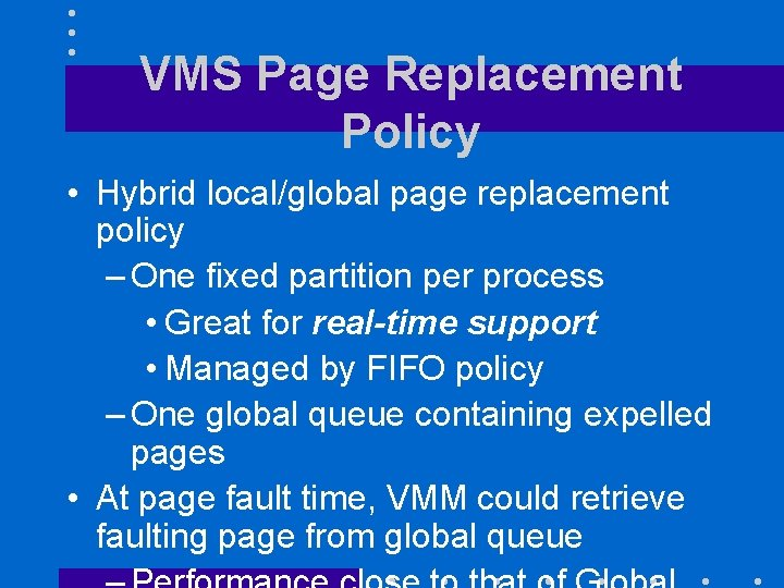 VMS Page Replacement Policy • Hybrid local/global page replacement policy – One fixed partition