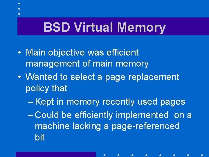 BSD Virtual Memory • Main objective was efficient management of main memory • Wanted