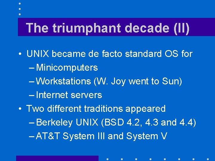 The triumphant decade (II) • UNIX became de facto standard OS for – Minicomputers