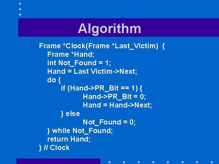 Algorithm Frame *Clock(Frame *Last_Victim) { Frame *Hand; int Not_Found = 1; Hand = Last