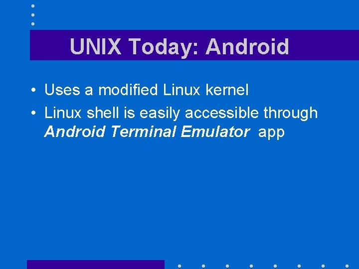 UNIX Today: Android • Uses a modified Linux kernel • Linux shell is easily