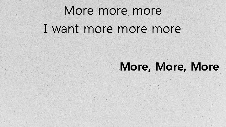 More more I want more More, More