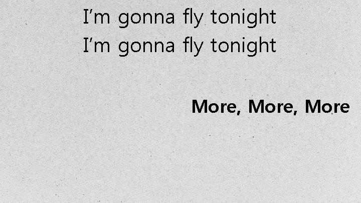 I'm gonna fly tonight More, More