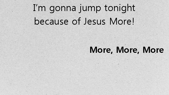 I'm gonna jump tonight because of Jesus More! More, More