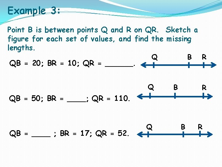 Example 3: Point B is between points Q and R on QR. Sketch a