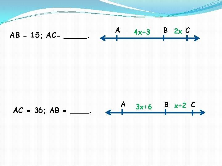 AB = 15; AC= _____. AC = 36; AB = ____. A A 4