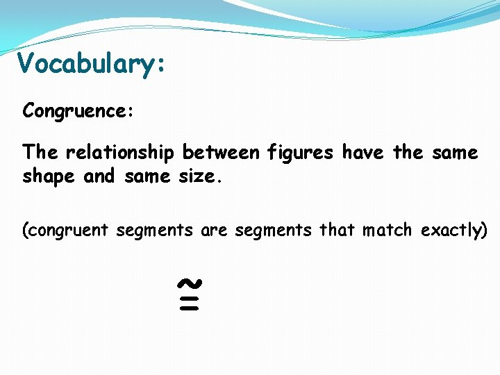 Vocabulary: Congruence: The relationship between figures have the same shape and same size. (congruent